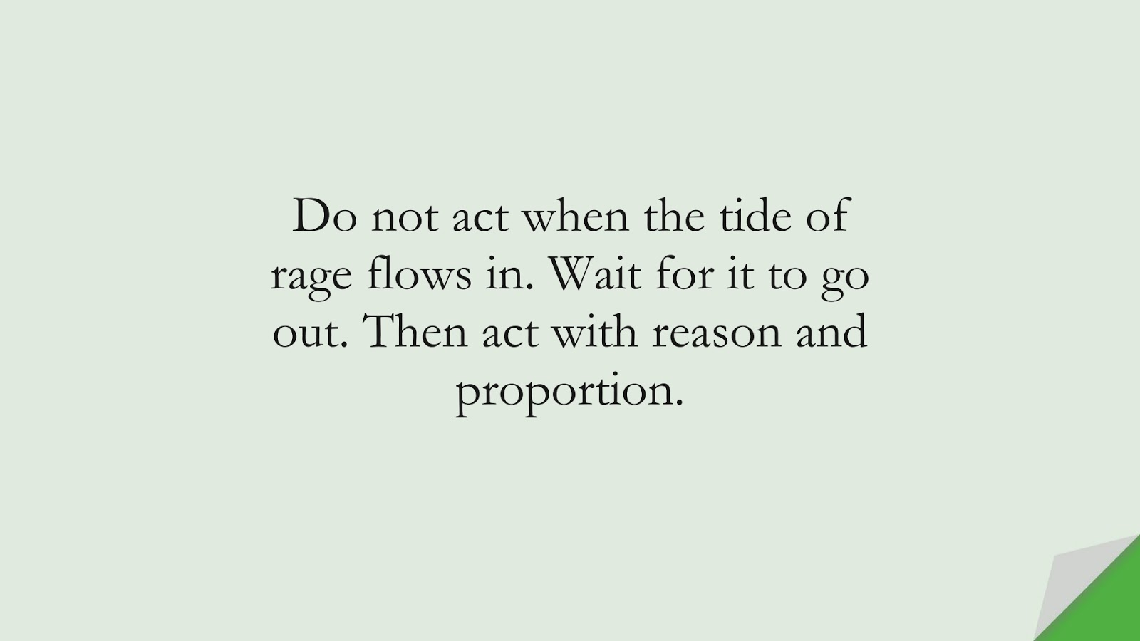 Do not act when the tide of rage flows in. Wait for it to go out. Then act with reason and proportion.FALSE