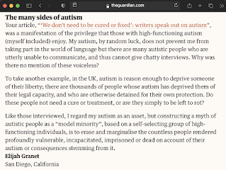 """The many sides of autism Your article, """"'We don't need to be cured or fixed': writers speak out on autism"""", was a manifestation of the privilege that those with high-functioning autism (myself included) enjoy. My autism, by random luck, does not prevent me from taking part in the world of language but there are many autistic people who are utterly unable to communicate, and thus cannot give chatty interviews. Why was there no mention of these voiceless?  To take another example, in the UK, autism is reason enough to deprive someone of their liberty; there are thousands of people whose autism has deprived them of their legal capacity, and who are otherwise detained for their own protection. Do these people not need a cure or treatment, or are they simply to be left to rot?  Like those interviewed, I regard my autism as an asset, but constructing a myth of autistic people as a """"model minority"""", based on a self-selecting group of high-functioning individuals, is to erase and marginalise the countless people rendered profoundly vulnerable, incapacitated, imprisoned or dead on account of their autism or consequences stemming from it. Elijah Granet San Diego, California"""