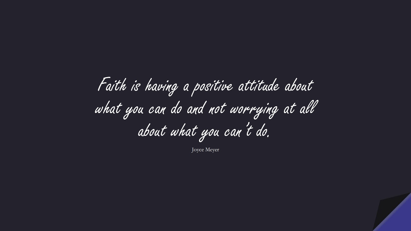 Faith is having a positive attitude about what you can do and not worrying at all about what you can't do. (Joyce Meyer);  #PositiveQuotes