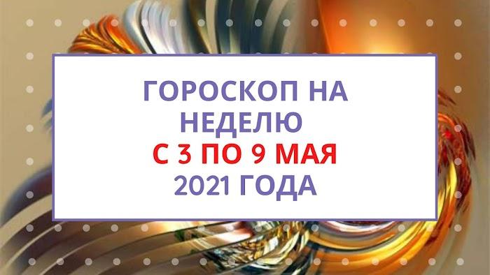 Гороскоп на неделю с 3 по 9 мая 2021 года