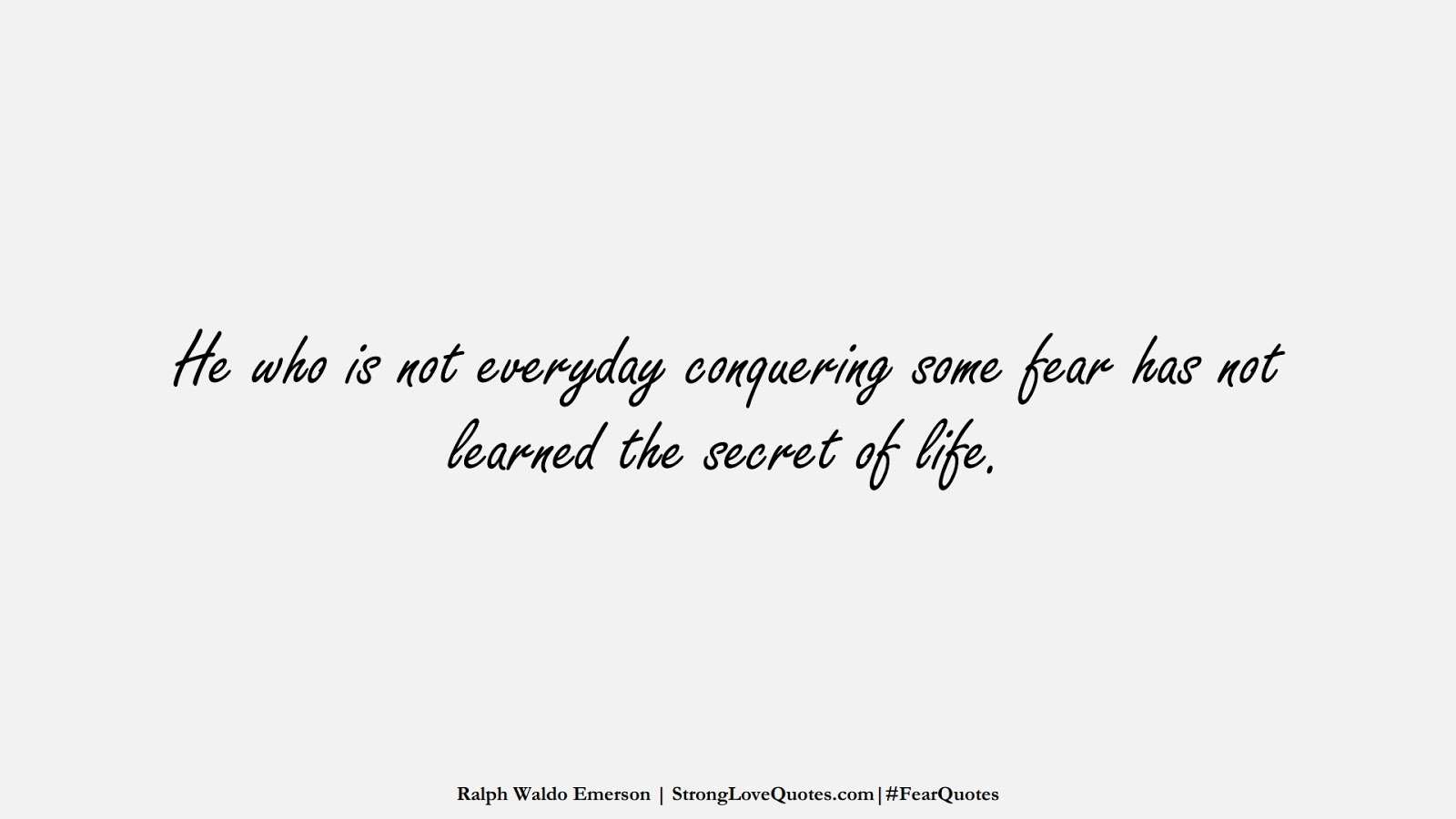 He who is not everyday conquering some fear has not learned the secret of life. (Ralph Waldo Emerson);  #FearQuotes