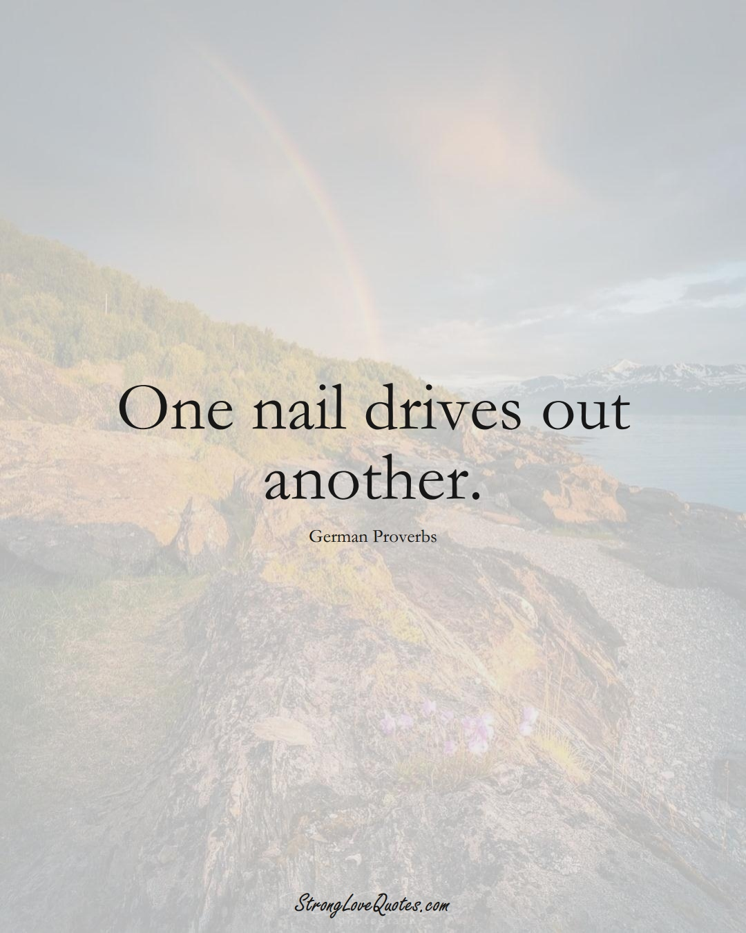 One nail drives out another. (German Sayings);  #EuropeanSayings