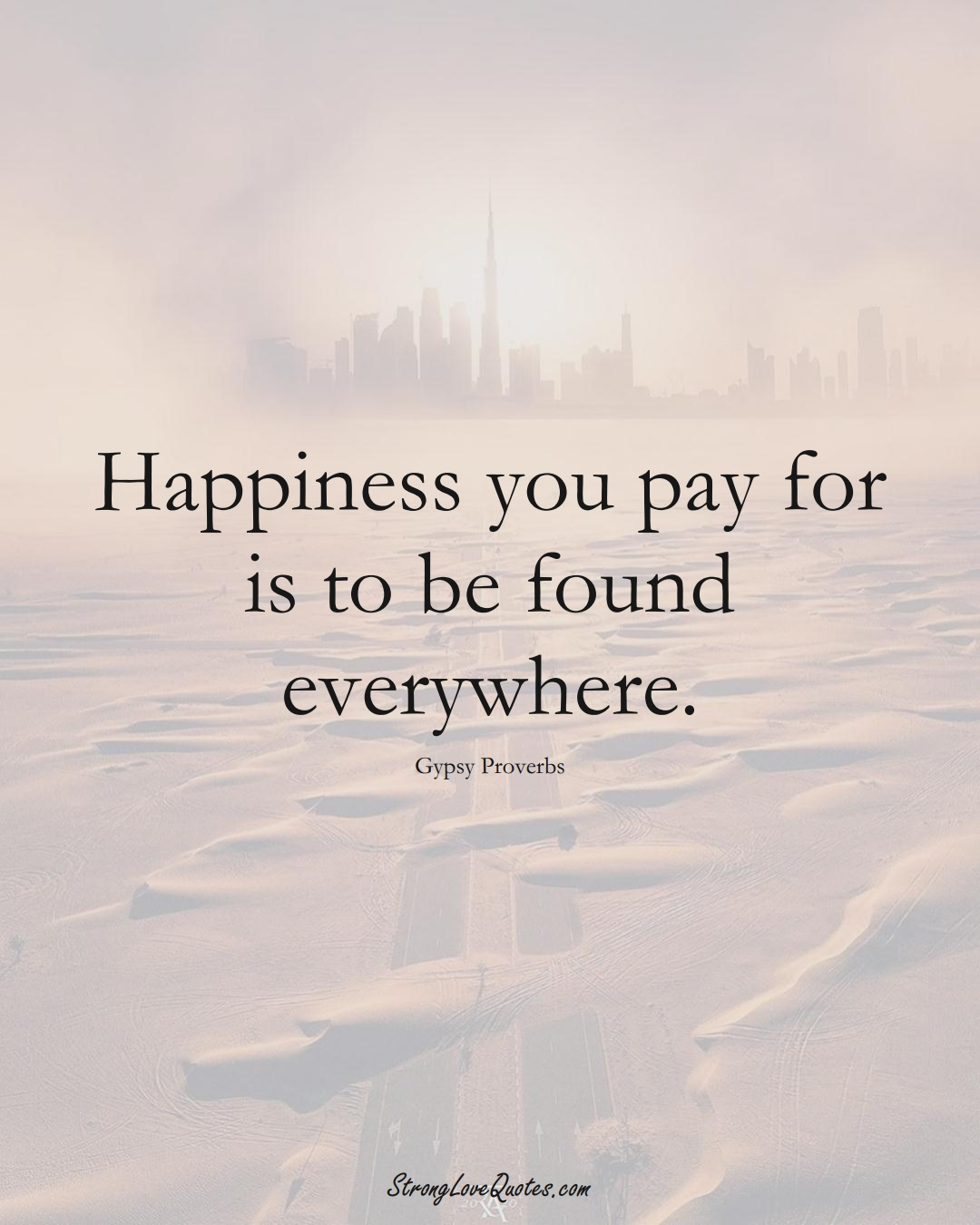 Happiness you pay for is to be found everywhere. (Gypsy Sayings);  #aVarietyofCulturesSayings