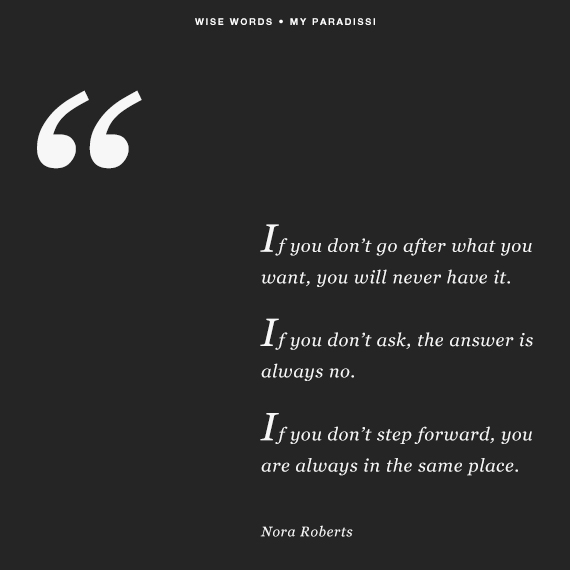 If you don't go after what you want, you will never have it. If you don't ask, the answer is always no. If you don't step forward, you are always in the same place. -Nora Roberts