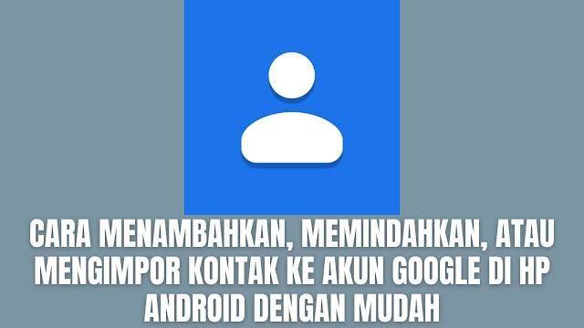 Cara Menambahkan, Memindahkan, atau Mengimpor Kontak Ke Akun Google Di Hp Android Dengan Mudah Di dalam menambahkan, memindahkan, dan mengimpor kontak ke Akun Google di ponsel atau tablet Android, ada beberapa langkah yang harus dilakukan dan perlu diperhatikan. Sebab apabila tidak memperhatikan dengan baik maka bisa terjadi sebuah kesalahan yang tidak diinginkan.  Cara Menambahkan Kontak Untuk menambahkan kontak pada Hp android memanglah cukup mudah, berikut langkah-langkah yang bisa diikuti : Pada ponsel atau tablet Android, silahkan buka aplikasi Kontak Pada bagian kanan bawah, silahkan pilih Tambahkan atau ikon + Silahkan masukkan Nama dan Nomor Telepon Setelah selesai, silahkan pilih Simpan    Cara Mengimpor Kontak Ke Akun Google Apabila mengimpor kontak dari akun lain ke Akun Google yang ingin digunakan, maka kontak tetap ada di akun yang lain tersebut. Ada dua cara yang bisa dilakukan untuk mengimpor kontak ke Akun Google yakni :  Mengimpor Kontak Dari Kartu SIM ke Akun Google Silahkah masukkan Kartu SIM ke perangkat Pada ponsel atau tablet Android, silahkan bukan aplikasi Kontak Pada bagian kiri atas, silahkan pilih Menu atau dengan ikon Garis Tiga Kemudian pilih Setelan Selanjutnya pilih Impor Lalu pilih Kartu SIM, kemudian pilih Akun Google yang ingin digunakan untuk menyimpan kontak Mingimpor Dari File VCF ke Akun Google Pada ponsel atau tablet Android, silahkan buka aplikasi Kontak Pada bagian kiri atas, silahkan pilih Menu atau dengan ikon Garis Tiga Kemudian pilih Setelan Selanjutnya pilih Impor Lalu pilih File .vcf, kemudian pilih Akun Google yang ingin digunakan untuk mengimpan kontak Yang terakhir silahkan cari dan pilih file VCF yang akan diimpor    Cara Memindahkan Kontak Ke Akun Google Perlu diperhatikan bahwa memindahkan kontak akan menghapusnya dari akun asal. Berikut ini langkah-langkah untuk memindahkan kontak ke akun google :  Pada ponsel atau tablet Android, silahkan buka aplikasi Kontak Silahkan pilih kontak yang ingin dipindahkan Pada kan