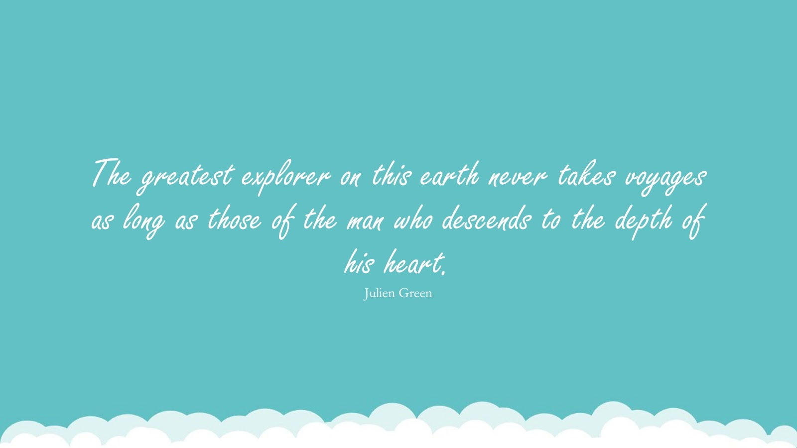 The greatest explorer on this earth never takes voyages as long as those of the man who descends to the depth of his heart. (Julien Green);  #RelationshipQuotes
