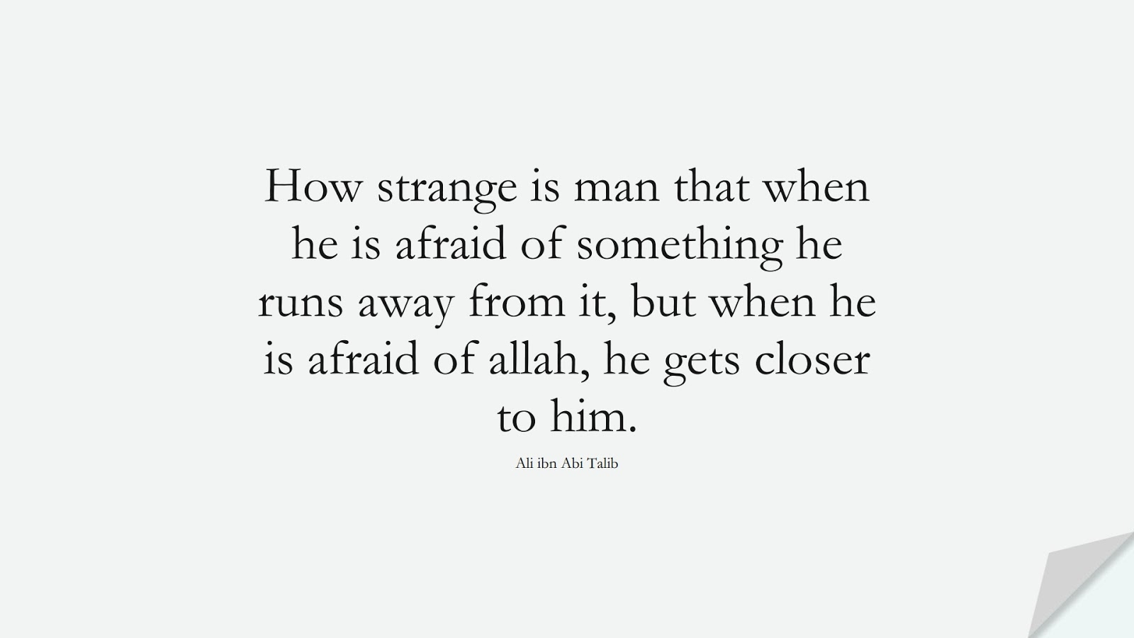 How strange is man that when he is afraid of something he runs away from it, but when he is afraid of allah, he gets closer to him. (Ali ibn Abi Talib);  #AliQuotes