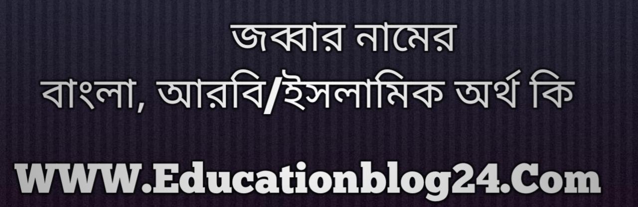 Jabbar name meaning in Bengali, জব্বার নামের অর্থ কি, জব্বার নামের বাংলা অর্থ কি, জব্বার নামের ইসলামিক অর্থ কি, জব্বার কি ইসলামিক /আরবি নাম