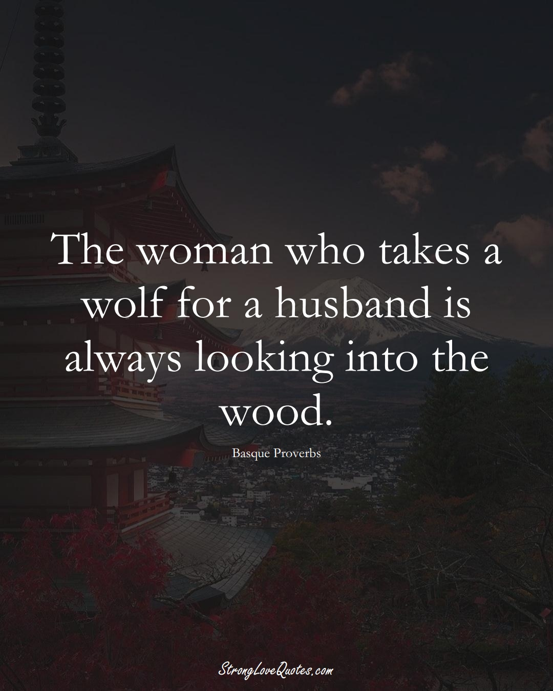 The woman who takes a wolf for a husband is always looking into the wood. (Basque Sayings);  #EuropeanSayings