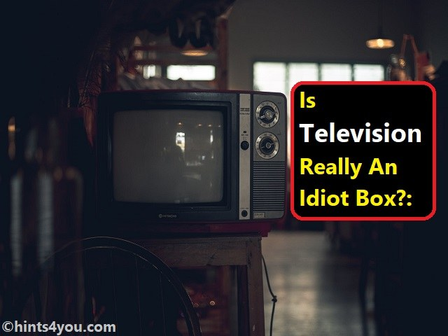 Is Television Really An Idiot Box?: You Should Know It