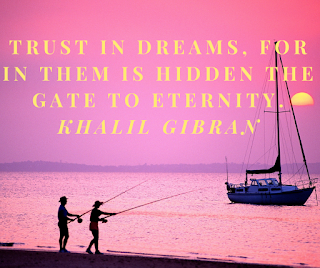 TRUST IN DREAMS, FOR IN THEM IS HIDDEN THE GATE TO ETERNITY. KHALIL GIBRAN
