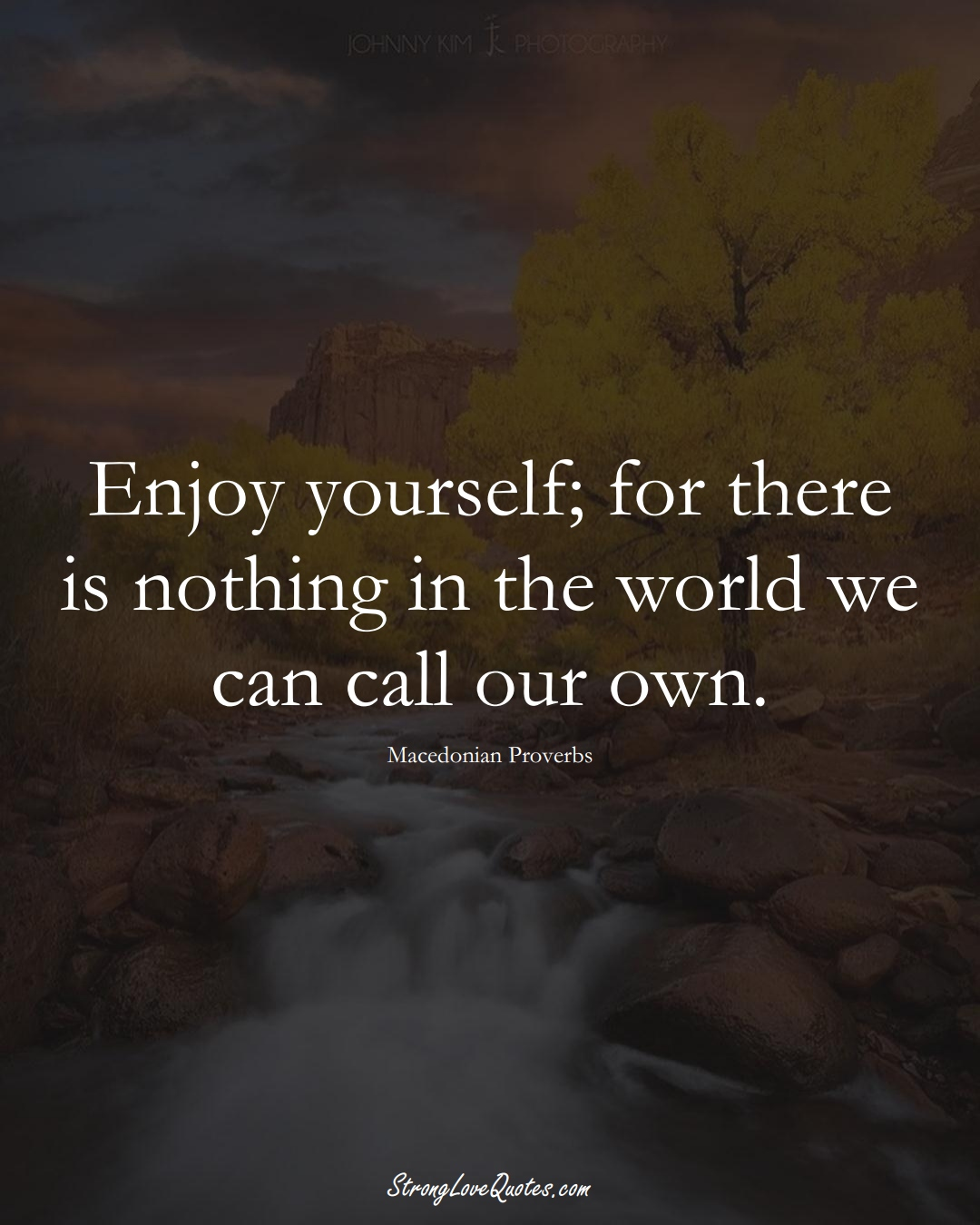 Enjoy yourself; for there is nothing in the world we can call our own. (Macedonian Sayings);  #EuropeanSayings