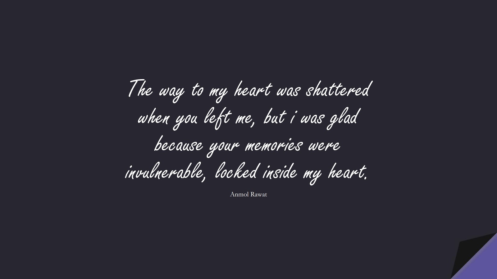 The way to my heart was shattered when you left me, but i was glad because your memories were invulnerable, locked inside my heart. (Anmol Rawat);  #SadLoveQuotes