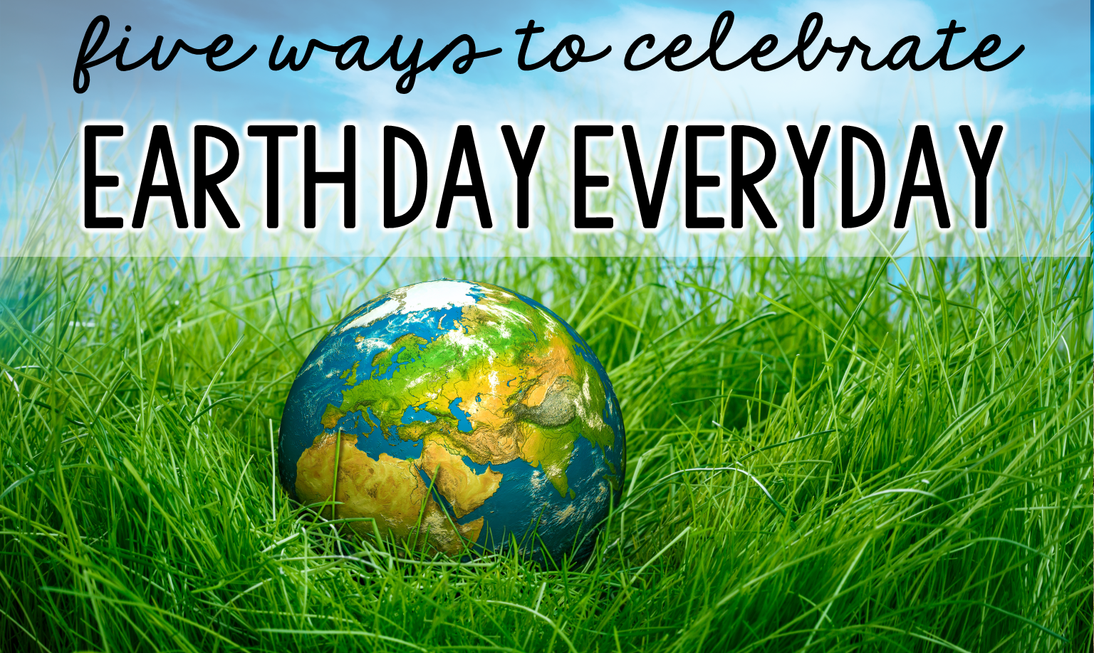 Five Ways To Celebrate Earth Day Everyday