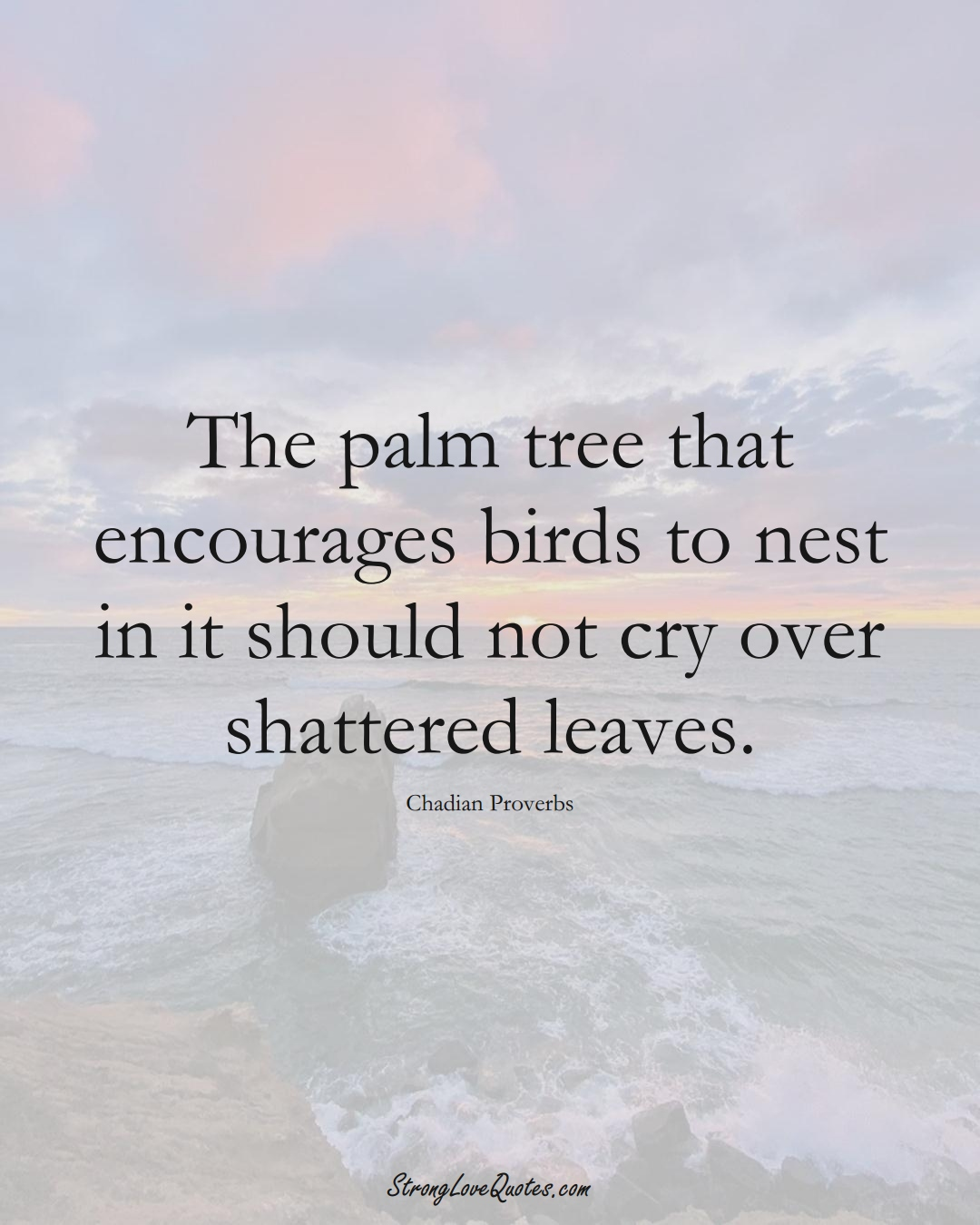 The palm tree that encourages birds to nest in it should not cry over shattered leaves. (Chadian Sayings);  #AfricanSayings