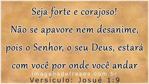 Não se apavore, nem se desanime, pois o Senhor, o seu Deus, estará com você por onde você andar - Josué 1:9