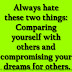 Always hate these two things: Comparing yourself with others and compromising your dreams for others.