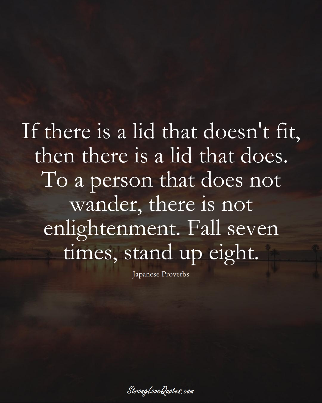 If there is a lid that doesn't fit, then there is a lid that does. To a person that does not wander, there is not enlightenment. Fall seven times, stand up eight. (Japanese Sayings);  #AsianSayings