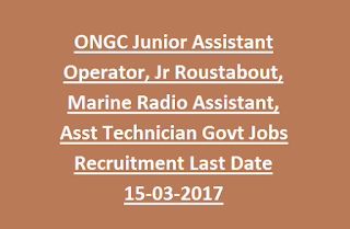 ONGC Junior Assistant Operator, Jr Roustabout, Marine Radio Assistant, Asst Technician Govt Jobs Recruitment Last Date 15-03-2017