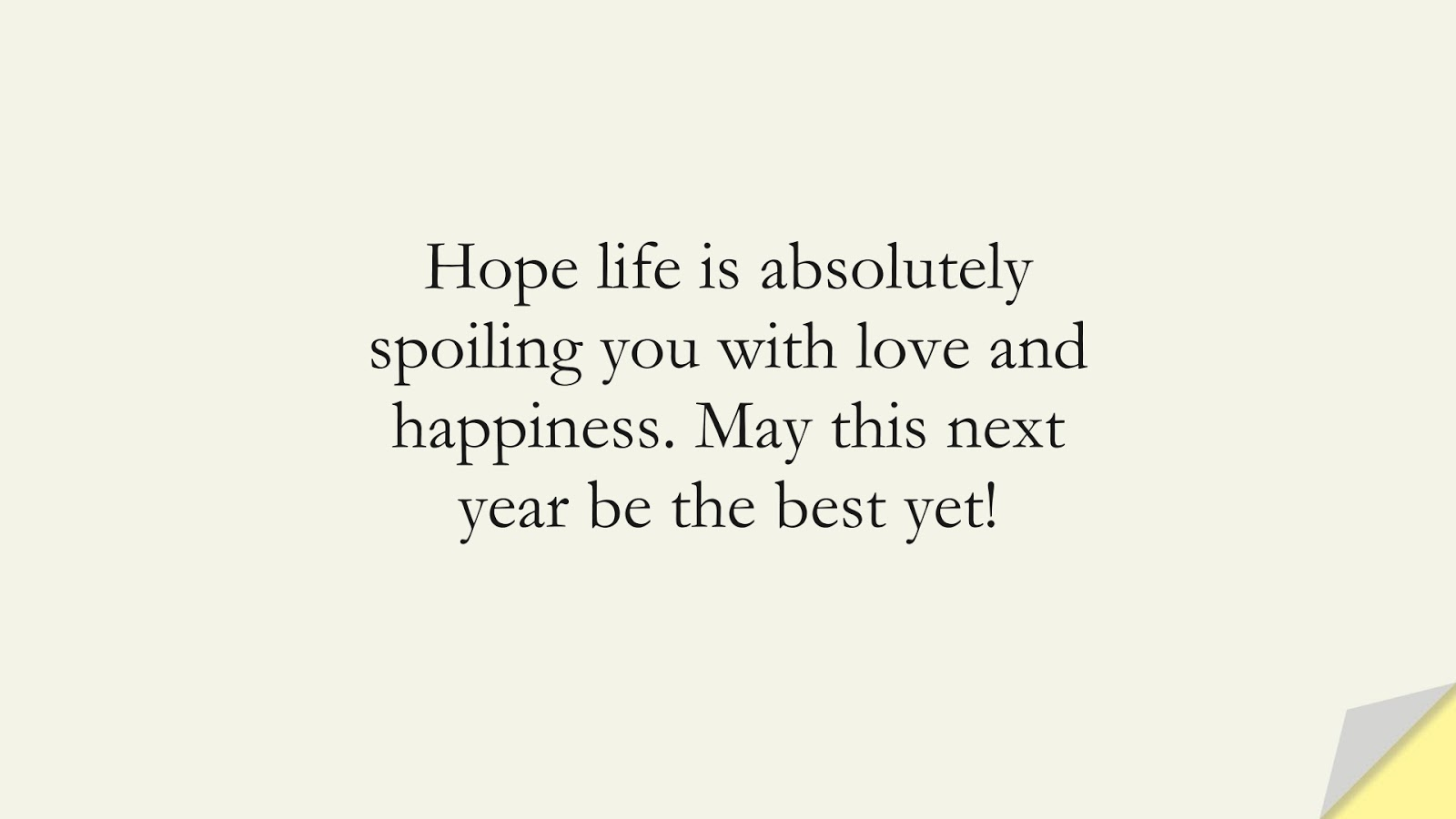 Hope life is absolutely spoiling you with love and happiness. May this next year be the best yet!FALSE