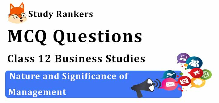 MCQ Questions for Class 12 Business Studies: Ch 1 Nature and Significance of Management
