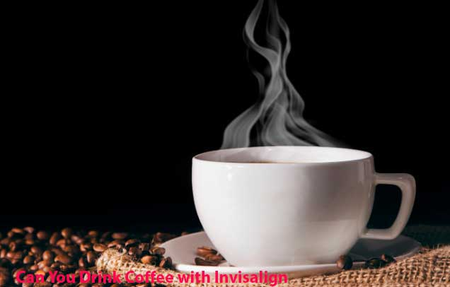 Can You Drink Coffee with Invisalign And Tea, Ice Cream