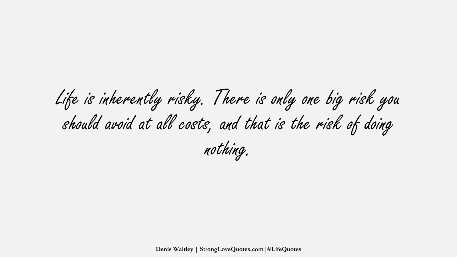Life is inherently risky. There is only one big risk you should avoid at all costs, and that is the risk of doing nothing. (Denis Waitley);  #LifeQuotes