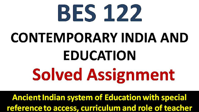 Ancient Indian system of Education with special reference to access, curriculum and role of teacher; ignou bes solved assignment;