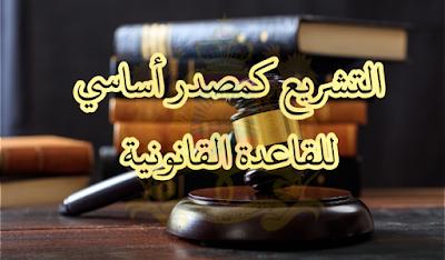 التشريع كمصدر أساسي للقاعدة القانونية