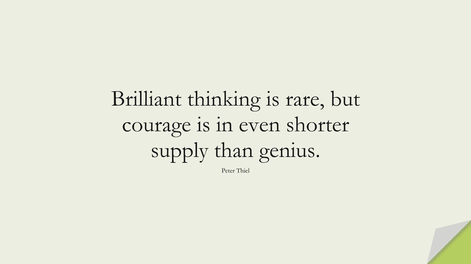 Brilliant thinking is rare, but courage is in even shorter supply than genius. (Peter Thiel);  #CourageQuotes