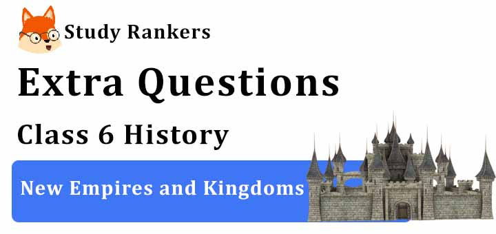 New Empires and Kingdoms Extra Questions Chapter 10 Class 6 History