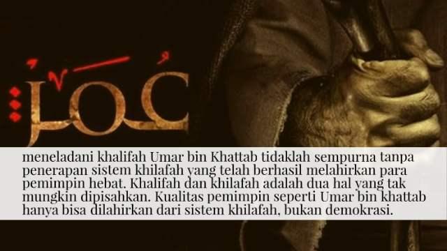 meneladani khalifah Umar bin Khattab tidaklah sempurna tanpa penerapan sistem khilafah yang telah berhasil melahirkan para pemimpin hebat. Khalifah dan khilafah adalah dua hal yang tak mungkin dipisahkan. Kualitas pemimpin seperti Umar bin khattab hanya bisa dilahirkan dari sistem khilafah, bukan demokrasi.
