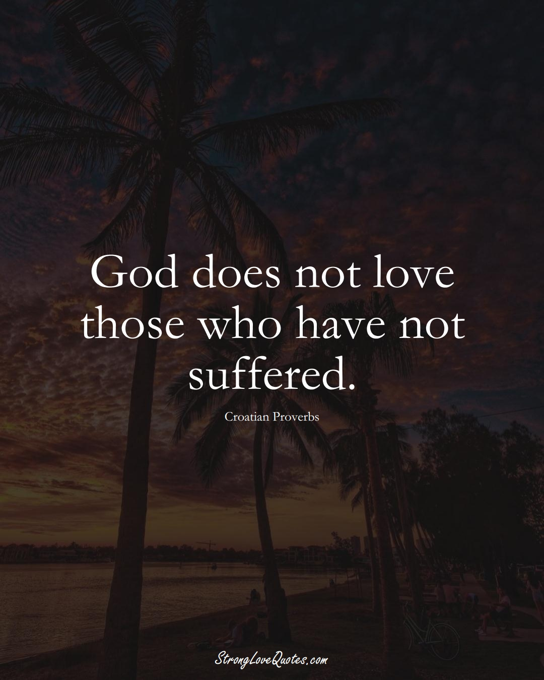 God does not love those who have not suffered. (Croatian Sayings);  #EuropeanSayings