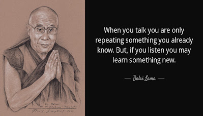 """""""When you talk you are only repeating something you already know. But, if you listen you may learn something new."""" -Dalai Lama"""