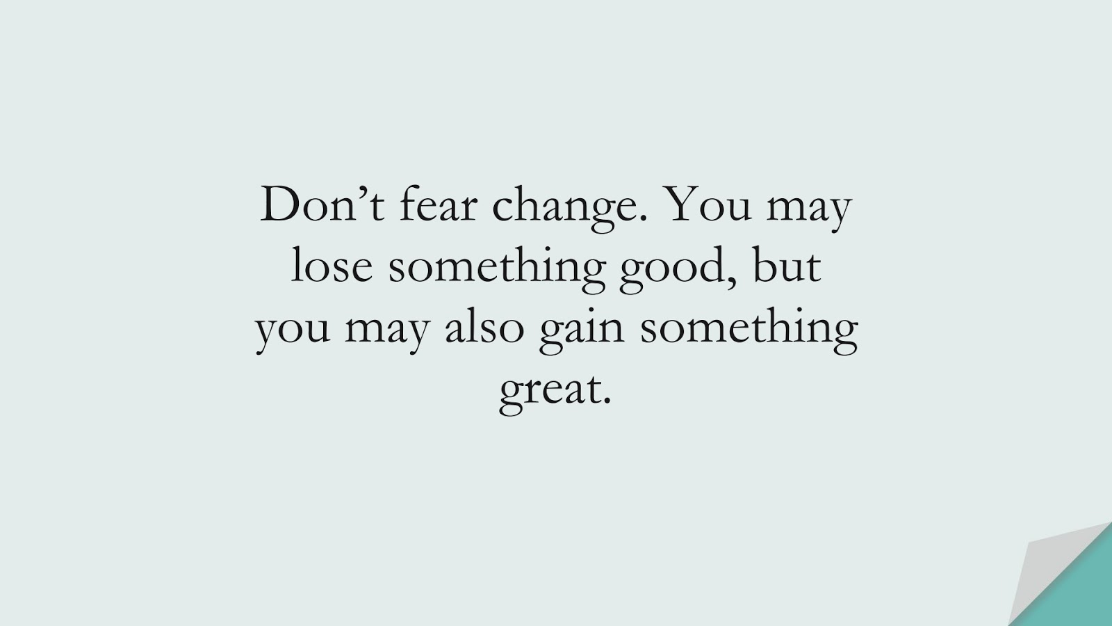 Don't fear change. You may lose something good, but you may also gain something great.FALSE