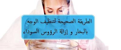 الطريقة الصحيحة لتنظيف الوجه بالبخار و إزالة الرؤوس السوداء
