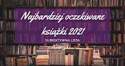 Najbardziej oczekiwane książki w 2021 roku - subiektywna lista