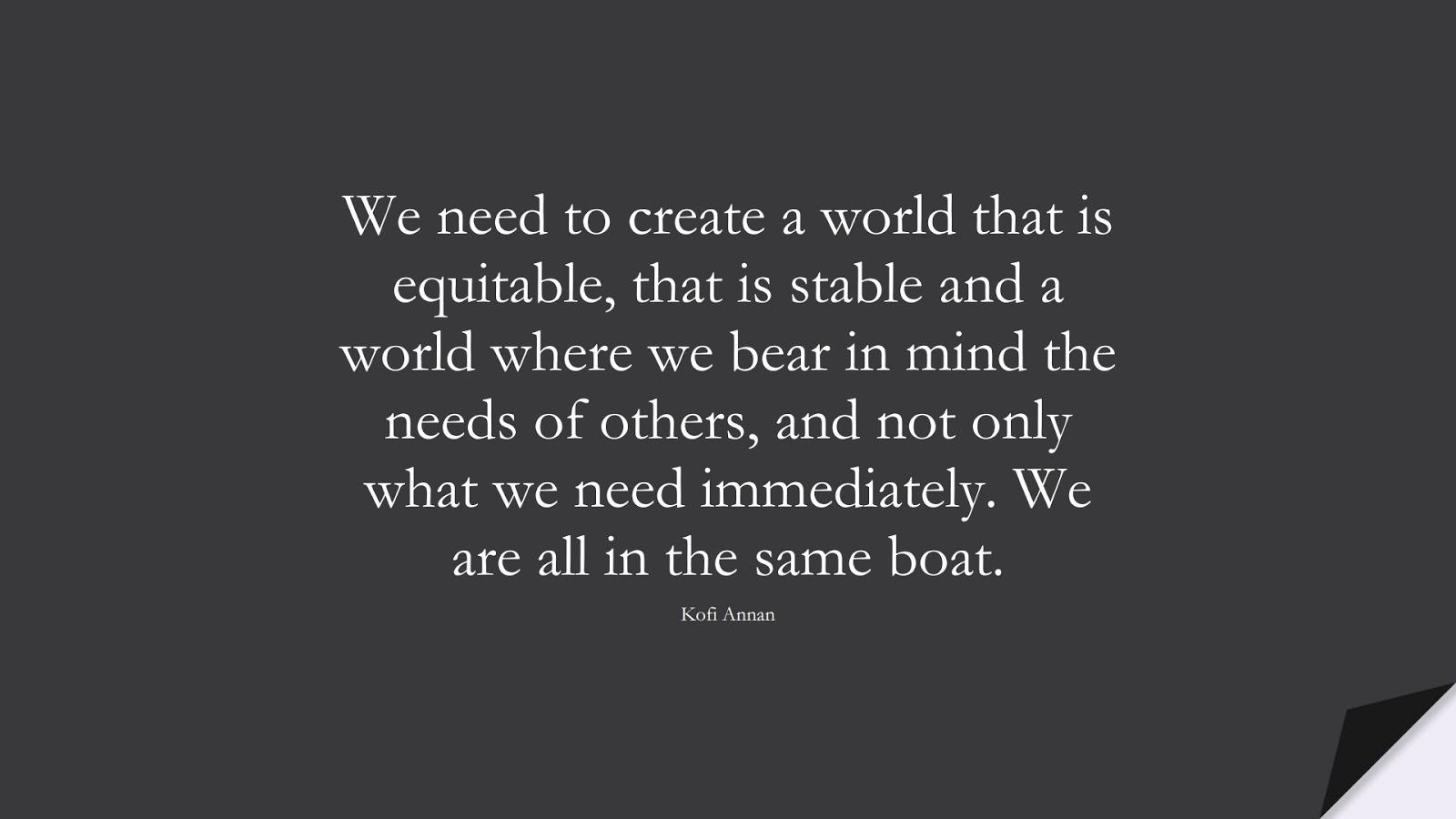 We need to create a world that is equitable, that is stable and a world where we bear in mind the needs of others, and not only what we need immediately. We are all in the same boat. (Kofi Annan);  #HumanityQuotes
