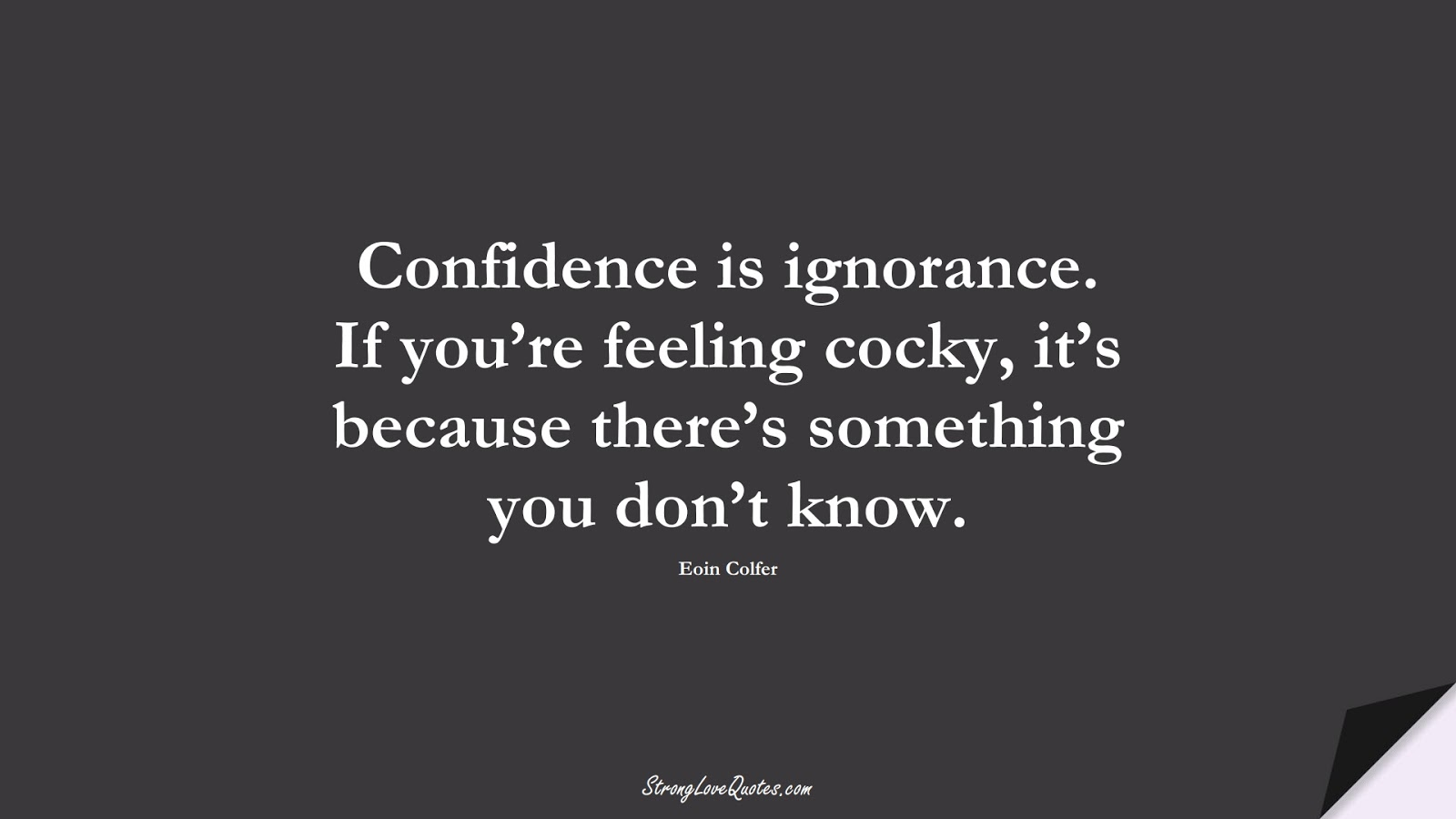 Confidence is ignorance. If you're feeling cocky, it's because there's something you don't know. (Eoin Colfer);  #KnowledgeQuotes