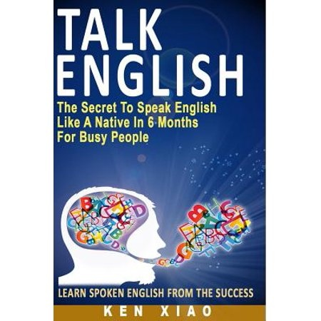 Talk English : The Secret to Speak English Like a Native in 6 Months for Busy People