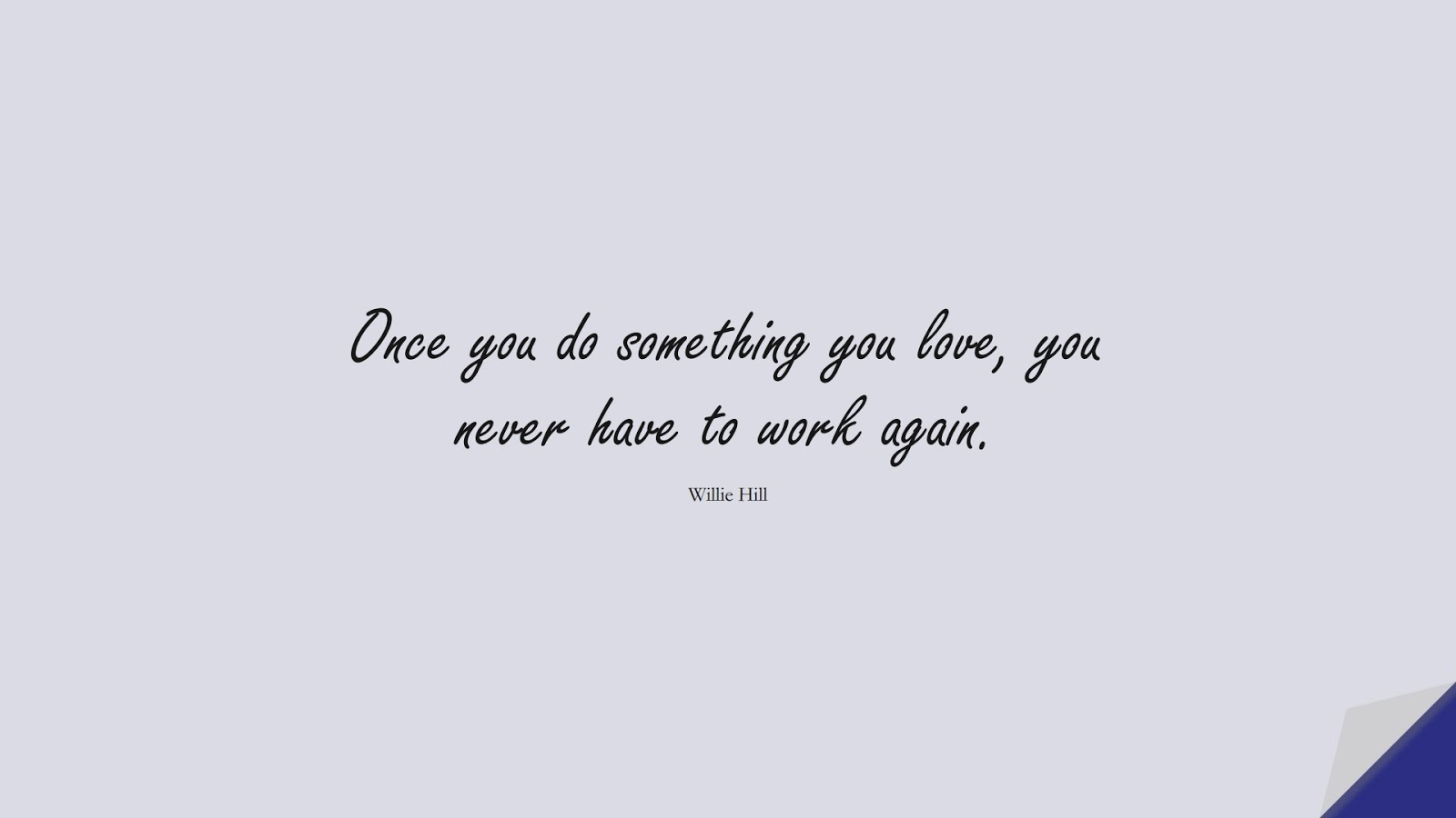 Once you do something you love, you never have to work again. (Willie Hill);  #HappinessQuotes