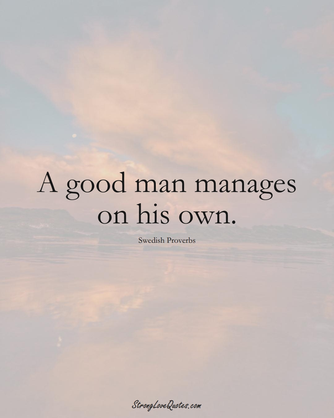 A good man manages on his own. (Swedish Sayings);  #EuropeanSayings
