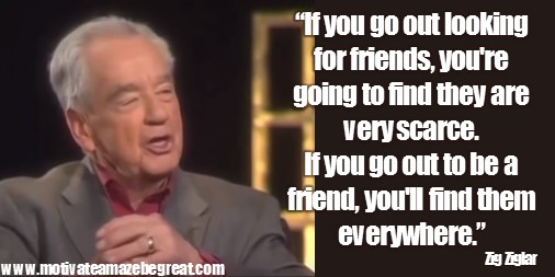 "Zig Ziglar Quotes and Inspirational Messages To Increase Your Sales In Image: ""If you go out looking for friends, you're going to find they are very scarce. If you go out to be a friend, you'll find them everywhere."""