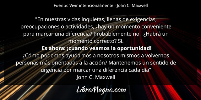 """""""En nuestras vidas inquietas, llenas de exigencias, preocupaciones o actividades, ¿hay un momento conveniente para marcar una diferencia? Probablemente no. ¿Habrá un momento correcto? Sí. Es ahora: ¡cuando veamos la oportunidad! ¿Cómo podemos ayudarnos a nosotros mismos a volvernos personas más orientadas a la acción? Mantenemos un sentido de urgencia por marcar una diferencia cada día"""" John C. Maxwell"""