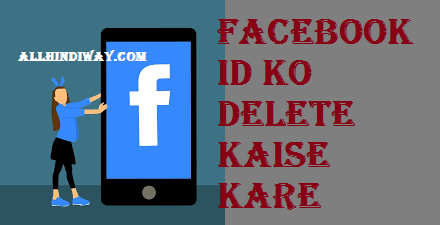 Facebook Se id / Account Delete ya deactivate Kaise Kare - All Hindi Way - Learn Everythings in Hindi