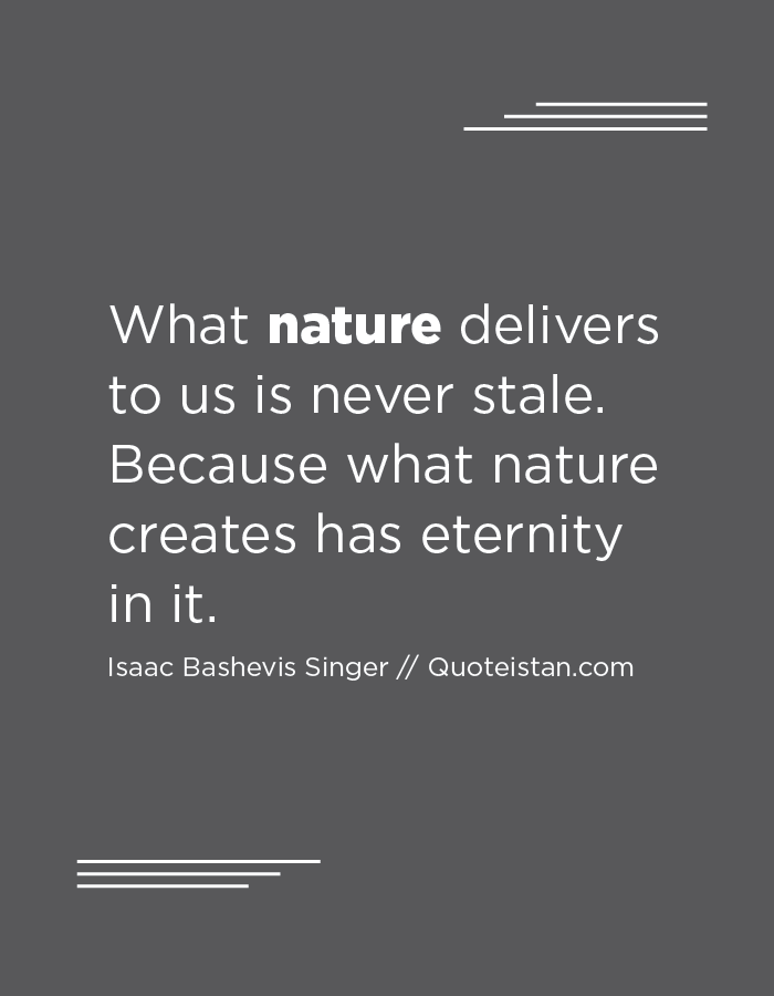 What nature delivers to us is never stale. Because what nature creates has eternity in it.