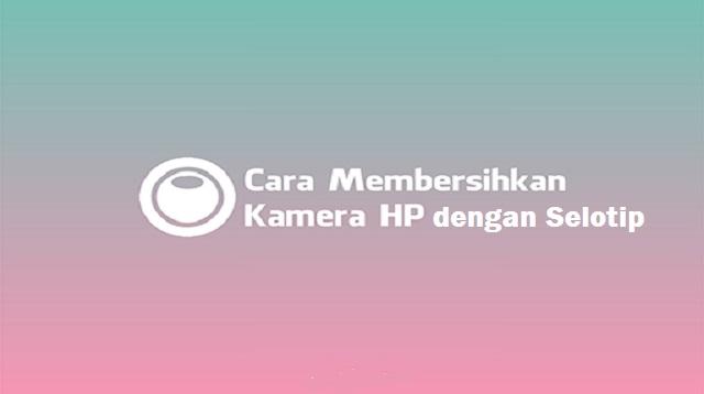 Cara Membersihkan Kamera HP