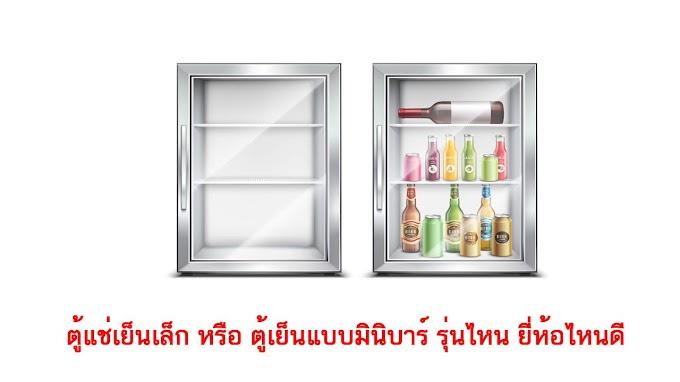 ตู้แช่เย็นเล็ก หรือ ตู้เย็นแบบมินิบาร์ รุ่นไหน ยี่ห้อไหนดี