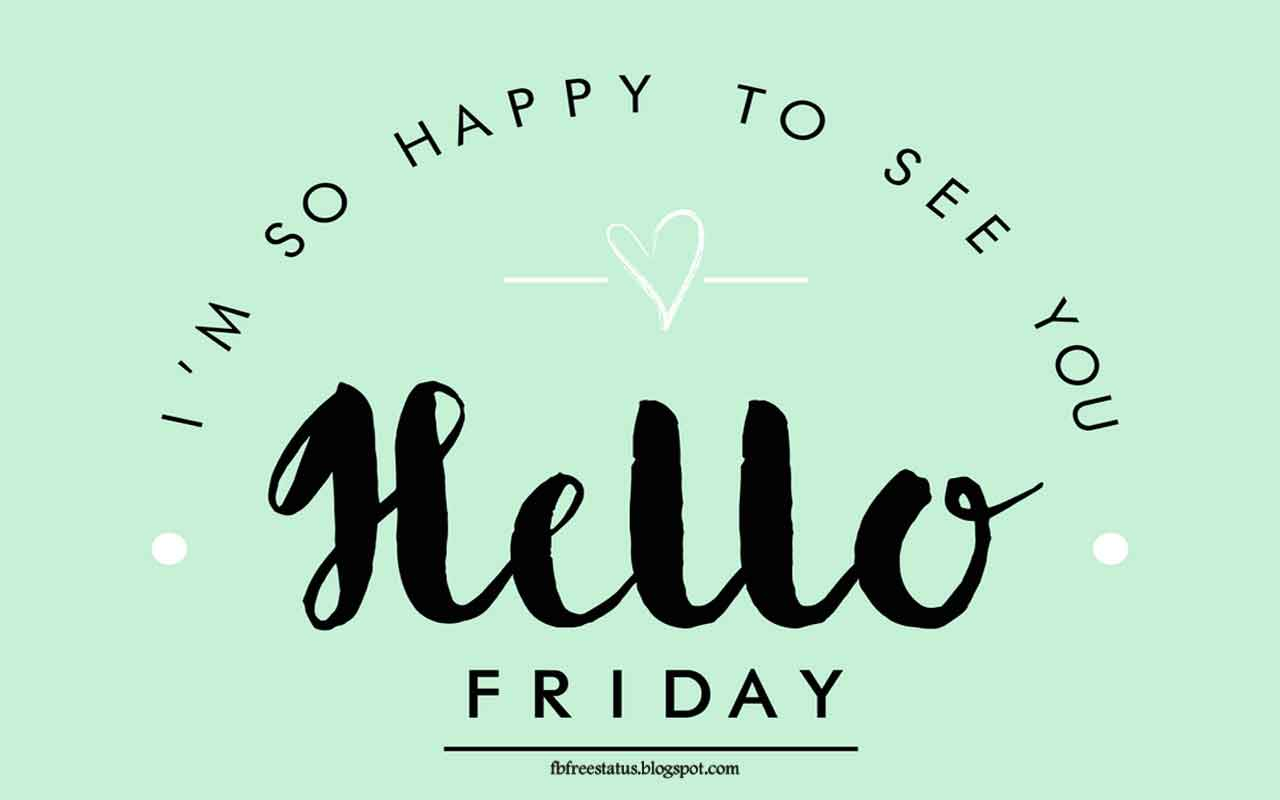 I'am so happy see you, Hello Friday.