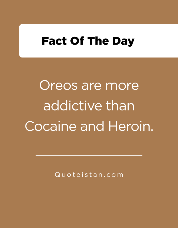 Oreos are more addictive than Cocaine and Heroin.